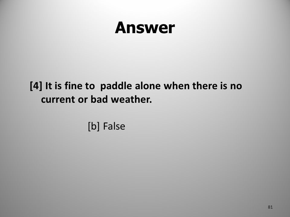 Answer [4] It is fine to paddle alone when there is no current or bad weather. [b] False